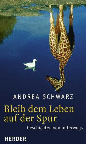 Bleib dem Leben auf der Spur: Geschichten von unterwegs - Andrea Schwarz