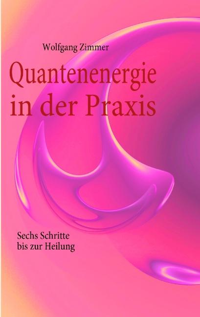 Quantenenergie in der Praxis: Sechs Schritte bis zur Heilung - Wolfgang Zimmer