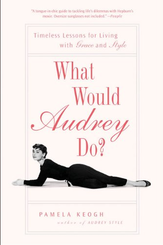 What Would Audrey Do?: Timeless Lessons for Liv...
