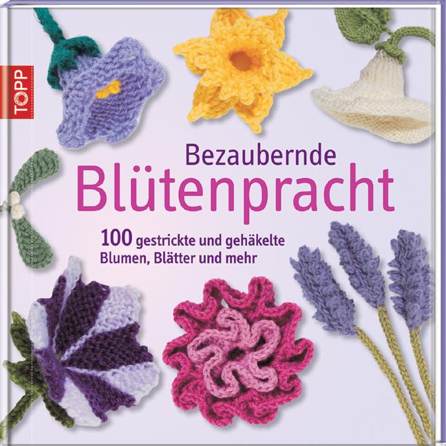 Bezaubernde Blütenpracht: 100 gestrickte und gehäkelte Blumen, Blätter und mehr - Lesley Stanfield