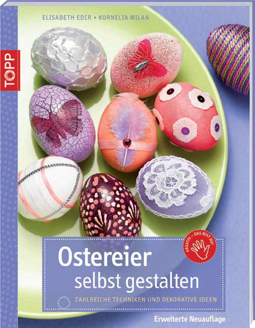 Ostereier selbst gestalten: Zahlreiche Techniken und dekorative Ideen; erweiterte Auflage - Elisabeth Eder