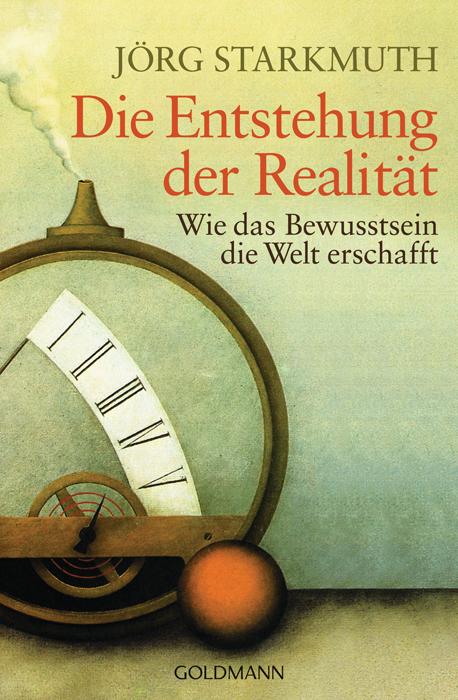 Die Entstehung der Realität: Wie das Bewusstsein die Welt erschafft - Jörg Starkmuth