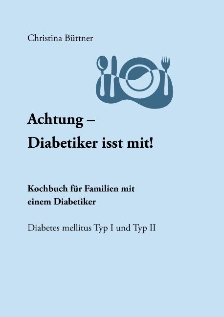 Achtung - Diabetiker isst mit!: Kochbuch für Familien mit einem Diabetiker - Christina Büttner