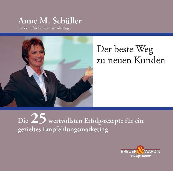 Der beste Weg zu neuen Kunden: Die 25 wertvollsten Erfolgsrezepte für ein gezieltes Empfehlungsmarketing - Anne M. Schüller