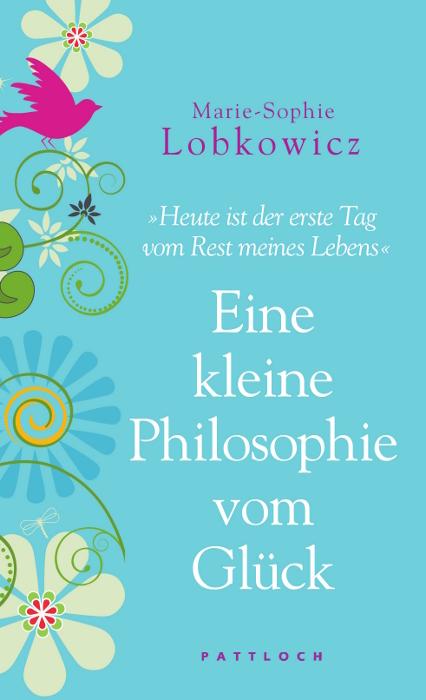 Eine kleine Philosophie vom Glück: Heute ist der erste Tag vom Rest meines Lebens - Marie-Sophie Lobkowicz