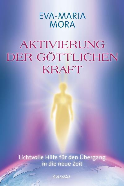 Aktivierung der göttlichen Kraft: Lichtvolle Hilfe für den Übergang in die neue Zeit - Eva-Maria Mora