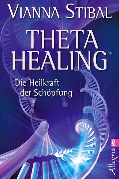 Theta Healing: Die Heilkraft der Schöpfung - Vianna Stibal [Taschenbuch]