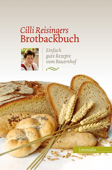 Cilli Reisingers Brotbackbuch: Einfach gute Rezepte vom Bauernhof - Cäcilia Reisinger