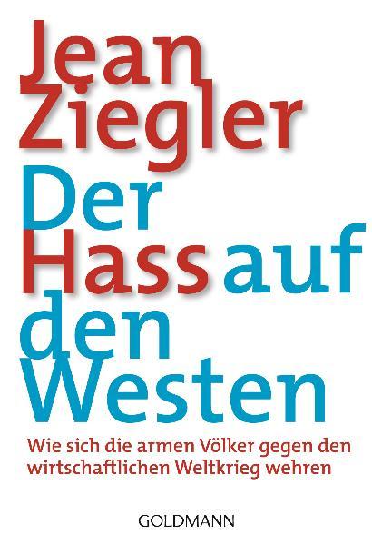 Der Hass auf den Westen: Wie sich die armen Völker gegen den wirtschaftlichen Weltkrieg wehren - Jean Ziegler