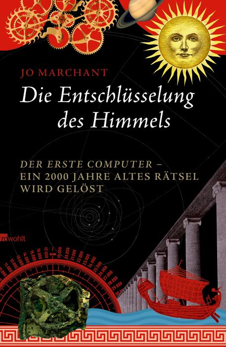 Die Entschlüsselung des Himmels: Der erste Computer - ein 2000 Jahre altes Rätsel wird gelöst - Jo Marchant