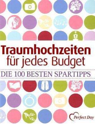 Traumhochzeiten für jedes Budget: Die 100 besten Spartipps. Checklisten, Preise und Bezugsquellen - Bettina Pyczak