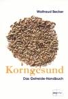Korngesund. Das Getreide-Handbuch: Warenkundliches Grundwissen - Waltraud Becker