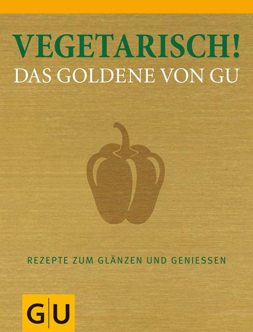 Vegetarisch! - Das Goldene von GU: Rezepte zum Glänzen und Genießen