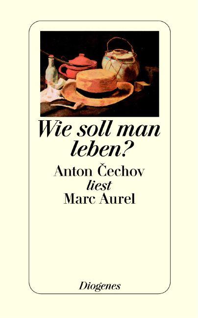 Wie soll man leben?: Anton Cechov (Tschechow) liest Marc Aurel - Marc Aurel