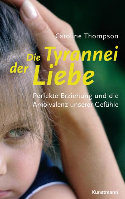 Die Tyrannei der Liebe: Perfekte Erziehung und ...