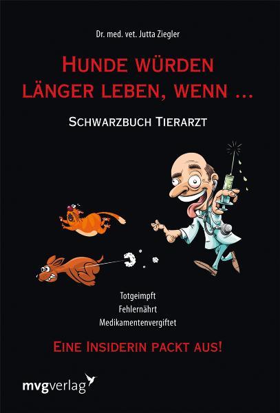 Hunde würden länger leben, wenn ...: Schwarzbuch Tierarzt - Dr. med. vet. Jutta Ziegler