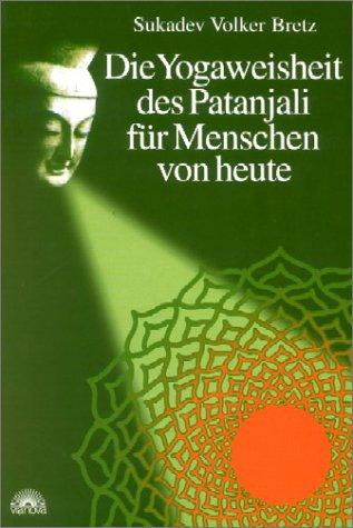 Die Yogaweisheit des Patanjali für Menschen von heute - Sukadev V. Bretz