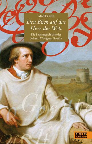 Den Blick auf das Herz der Welt: Die Lebensgeschichte des Johann Wolfgang Goethe - Monika Pelz