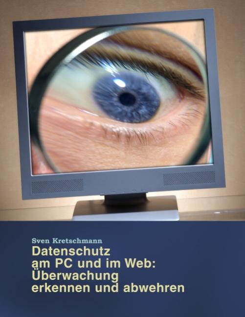 Von Bundestrojanern, Vorratsdatenspeicherung und Datensammlern - So schützen Sie ihren PC vor Überwachung! - Sven Kretschmann