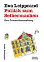 Politik zum Selbermachen: Eine Gebrauchsanweisung - Eva Leipprand [Taschenbuch]