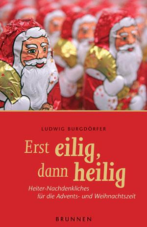 Erst eilig, dann heilig. Heiter-Nachdenkliches für die Advents- und Weihnachtszeit - Ludwig Burgdörfer