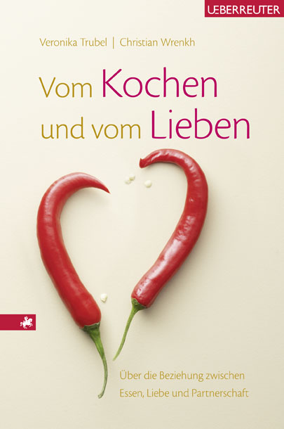 Vom Kochen und vom Lieben: Über die Beziehung zwischen Essen, Liebe und Partnerschaft - Christian Wrenkh