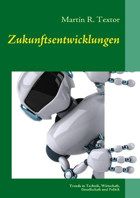 Zukunftsentwicklungen: Trends in Technik, Wirtschaft, Gesellschaft und Politik - Martin R. Textor