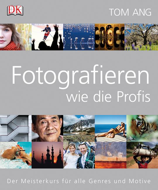 Fotografieren wie die Profis: Der Meisterkurs für alle Genres und Motive - Tom Ang