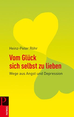 Vom Glück sich selbst zu lieben: Wege aus Angst und Depression - Heinz-Peter Röhr