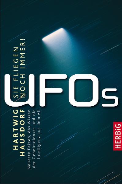 UFOs - Sie fliegen noch immer: Neueste Fakten, ...