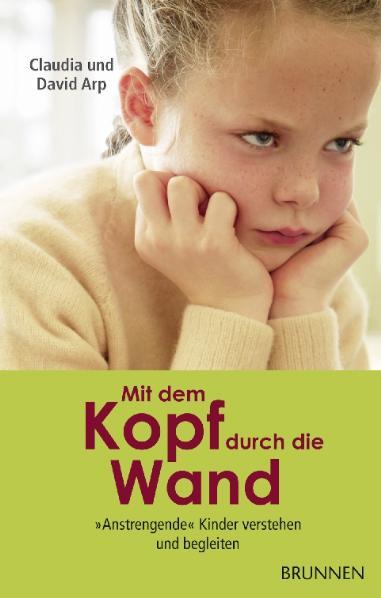 Mit dem Kopf durch die Wand: Anstrengende Kinder verstehen und begleiten - David Arp