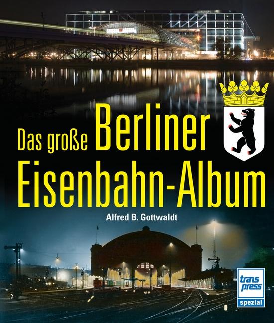 Das große Berliner Eisenbahnalbum - Alfred B. Gottwaldt
