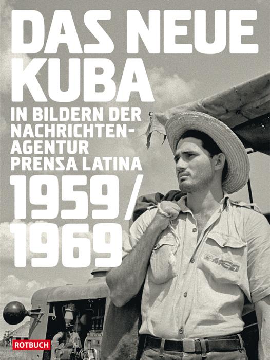 Das neue Kuba in Bildern der Nachrichtenagentur Prensa Latina 1959/1969 - Harald Neuber (Herausgeber)