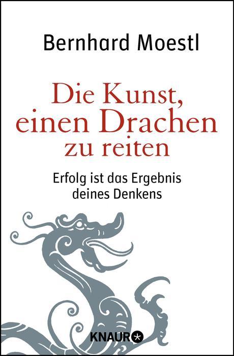 Die Kunst, einen Drachen zu reiten: Erfolg ist das Ergebnis deines Denkens - Bernhard Moestl