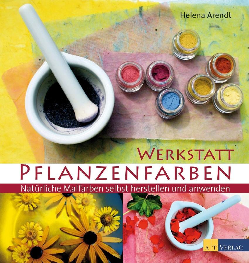 Werkstatt Pflanzenfarben: Natürliche Malfarben selbst herstellen und anwenden - Helena Arendt