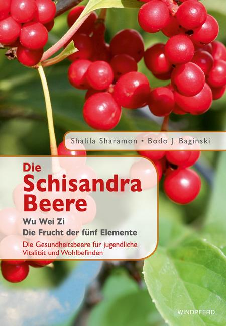 Die Schisandra-Beere - Wu Wei Zi: Die Frucht der fünf Elemente. Die Gesundheitsbeere für jugendliche Vitalität und Wohlb