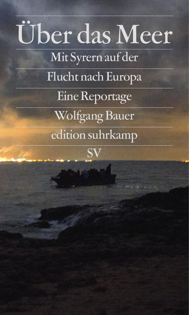 Über das Meer: Mit Syrern auf der Flucht nach Europa - Wolfgang Bauer [Taschenbuch]