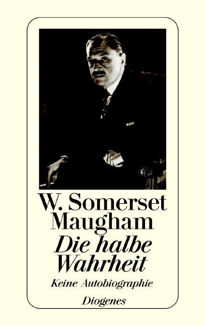 Die halbe Wahrheit: Keine Autobiographie - W. Somerset Maugham