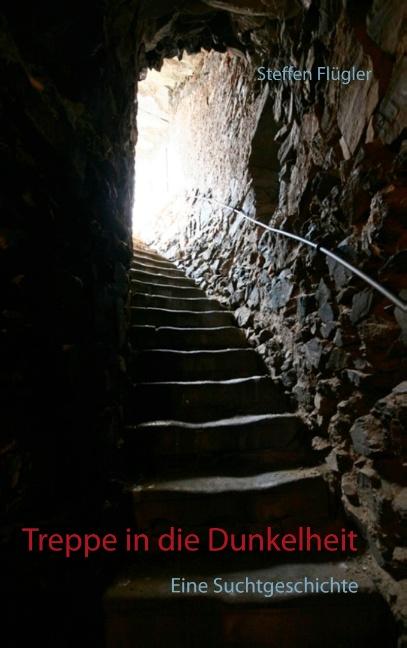 Treppe in die Dunkelheit: Eine Suchtgeschichte - Steffen Flügler