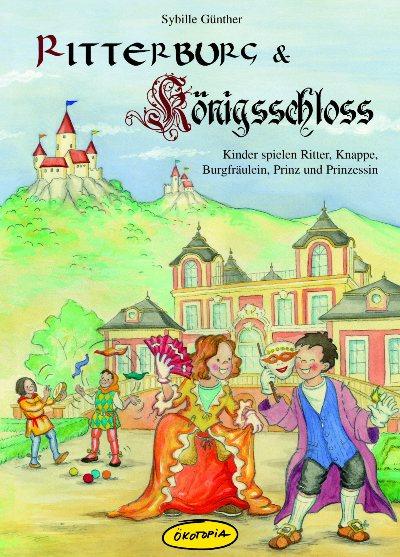 Ritterburg & Königsschloss: Kinder spielen Ritter, Knappe, Burgfräulein, Prinz und Prinzessin - Sybille Günther