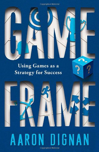 Game Frame: Using Games as a Strategy for Success: Unlocking the Power of Game Dynamics in the Boardroom, Classroom, and Living Room - Aaron Dignan
