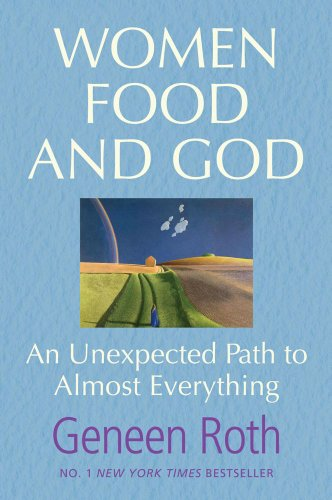 Women, Food and God: An Unexpected Path to Almost Everything - Geneen Roth