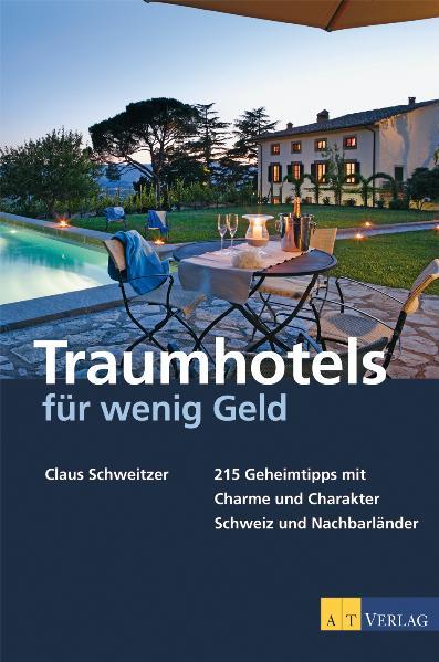 Traumhotels für wenig Geld: 215 Geheimtipps mit Charme und Charakter - Schweiz und Nachbarländer - Claus Schweitzer