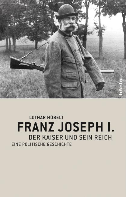 Franz Joseph I: Der Kaiser und sein Reich. Eine politische Geschichte - Lothar Höbelt