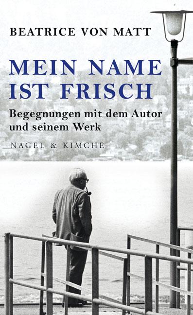 Mein Name ist Frisch: Begegnungen mit dem Autor und seinem Werk - Beatrice von Matt