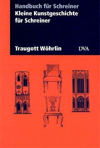 Kleine Kunstgeschichte für Schreiner - Traugott Wöhrlin