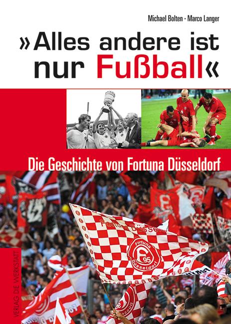 Alles andere ist nur Fußball - Die Geschichte von Fortuna Düsseldorf - Michael Bolten