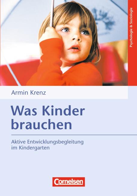 Was Kinder brauchen: Aktive Entwicklungsbegleitung im Kindergarten - Dr. Armin Krenz