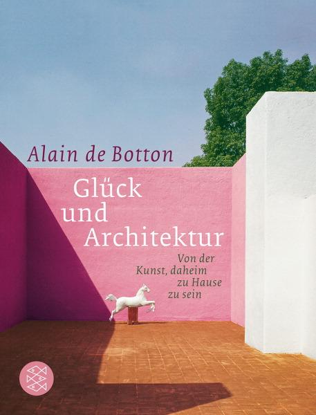 Glück und Architektur: Von der Kunst, daheim zu Hause zu sein - Alain de Botton