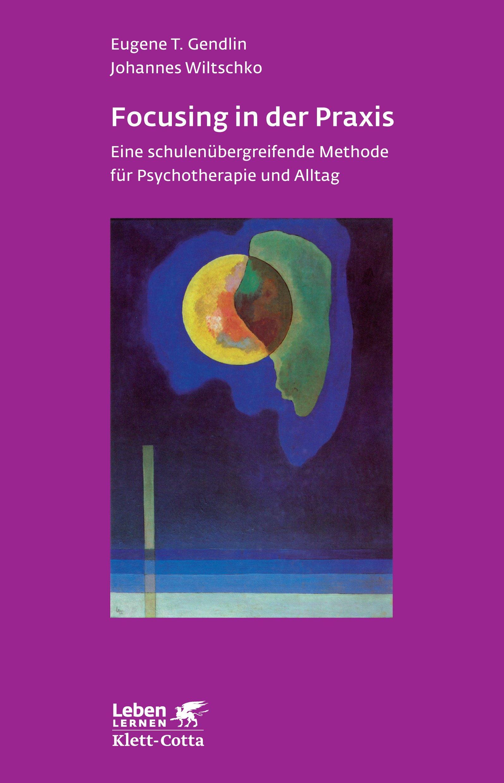 Focusing in der Praxis. Eine schulenübergreifende Methode für Psychotherapie und Alltag (Leben Lernen 131) - Eugene T. G